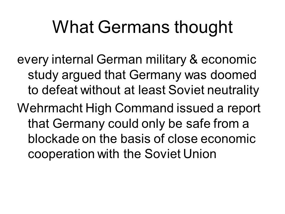 What Germans thought every internal German military & economic study argued that Germany was doomed to defeat without at least Soviet neutrality.
