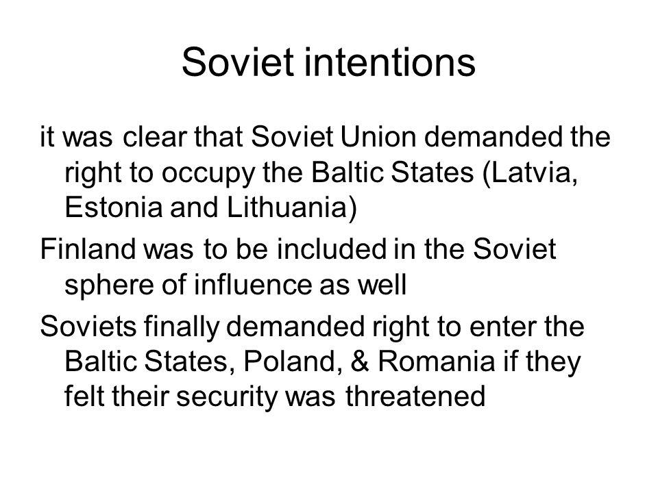 Soviet intentions it was clear that Soviet Union demanded the right to occupy the Baltic States (Latvia, Estonia and Lithuania)