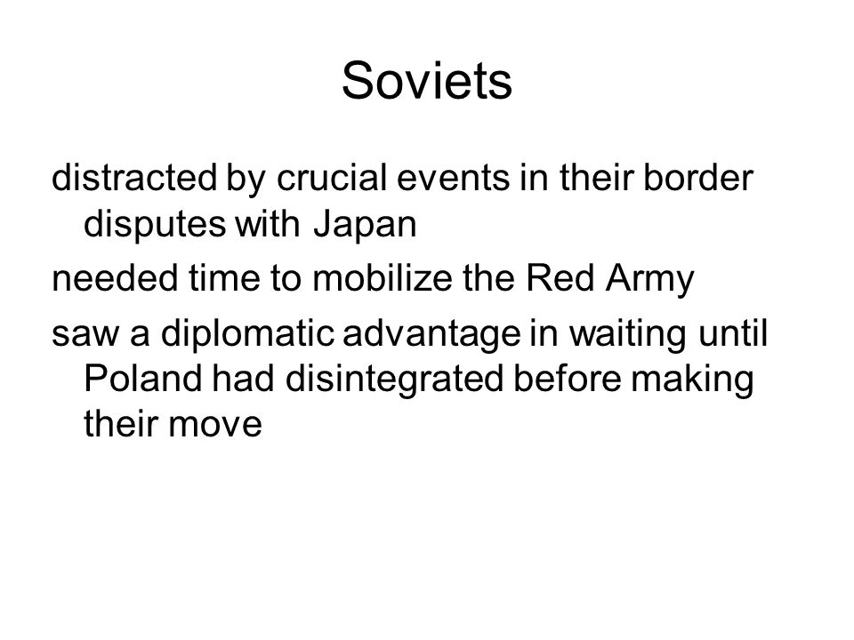 Soviets distracted by crucial events in their border disputes with Japan. needed time to mobilize the Red Army.