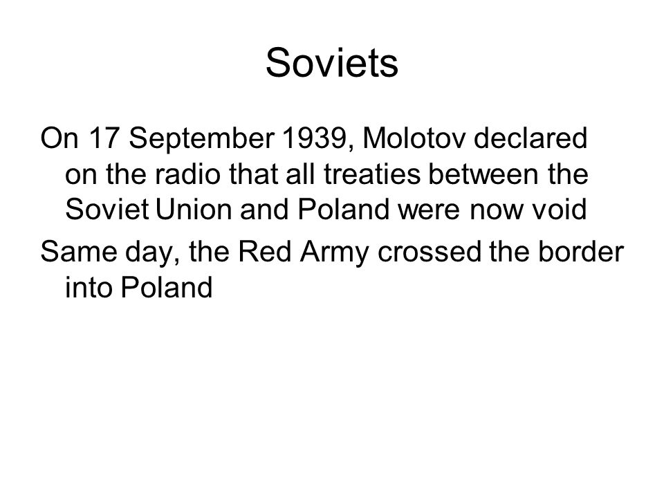 Soviets On 17 September 1939, Molotov declared on the radio that all treaties between the Soviet Union and Poland were now void.
