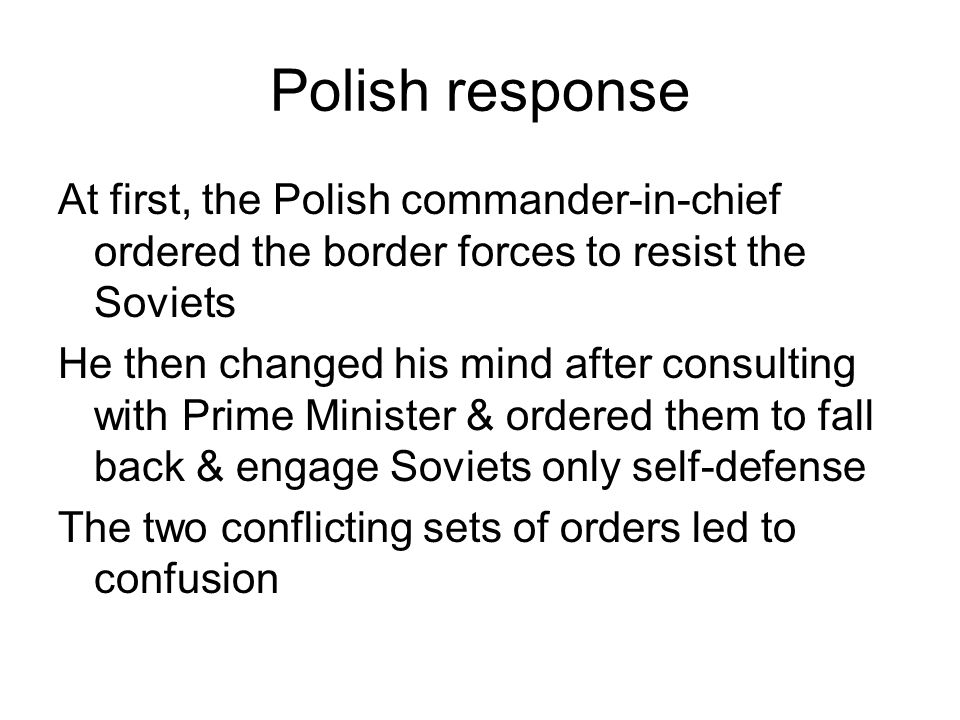 Polish response At first, the Polish commander-in-chief ordered the border forces to resist the Soviets.