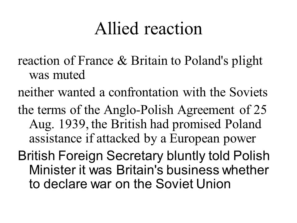Allied reaction reaction of France & Britain to Poland s plight was muted. neither wanted a confrontation with the Soviets.