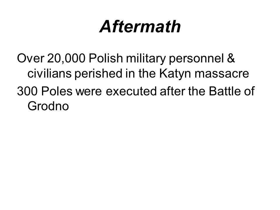 Aftermath Over 20,000 Polish military personnel & civilians perished in the Katyn massacre.
