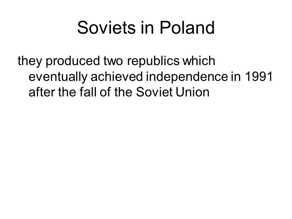 Soviets in Poland they produced two republics which eventually achieved independence in 1991 after the fall of the Soviet Union.