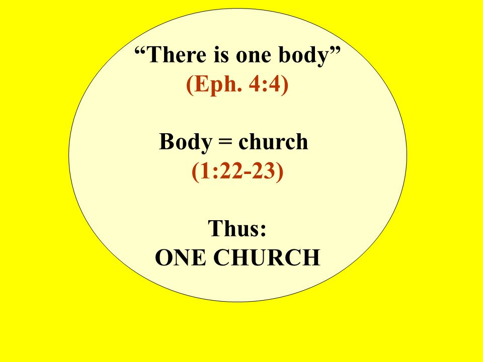There is one body (Eph. 4:4) Body = church (1:22-23) Thus: ONE CHURCH