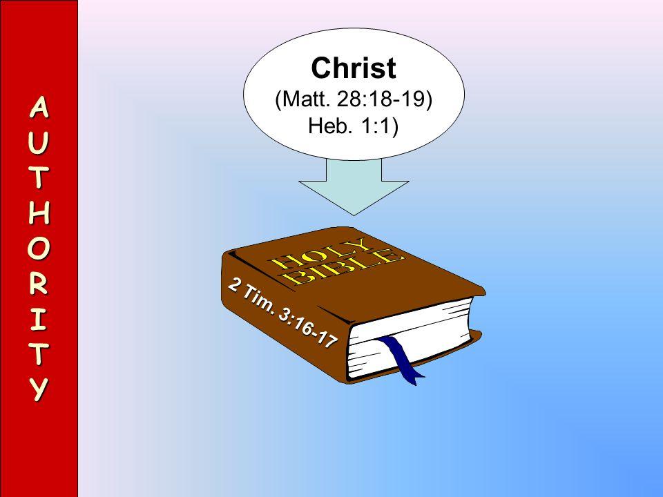 A U T H O R I Y Christ (Matt. 28:18-19) Heb. 1:1) 2 Tim. 3:16-17