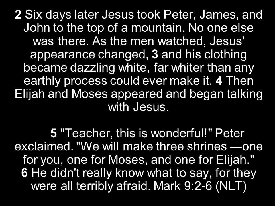 2 Six days later Jesus took Peter, James, and John to the top of a mountain.