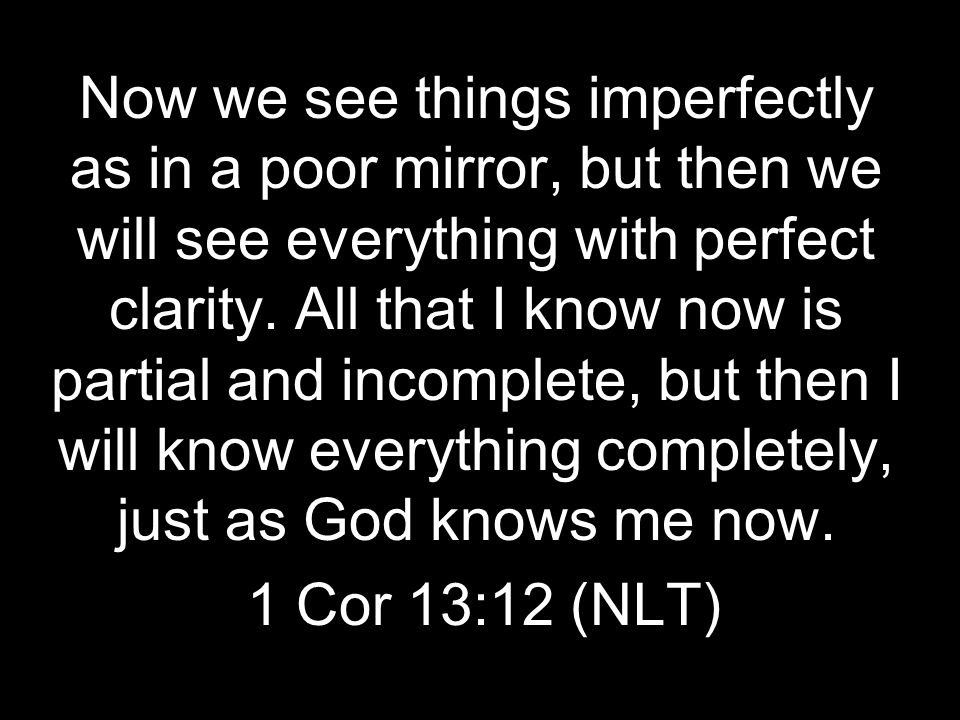 Now we see things imperfectly as in a poor mirror, but then we will see everything with perfect clarity. All that I know now is partial and incomplete, but then I will know everything completely, just as God knows me now.