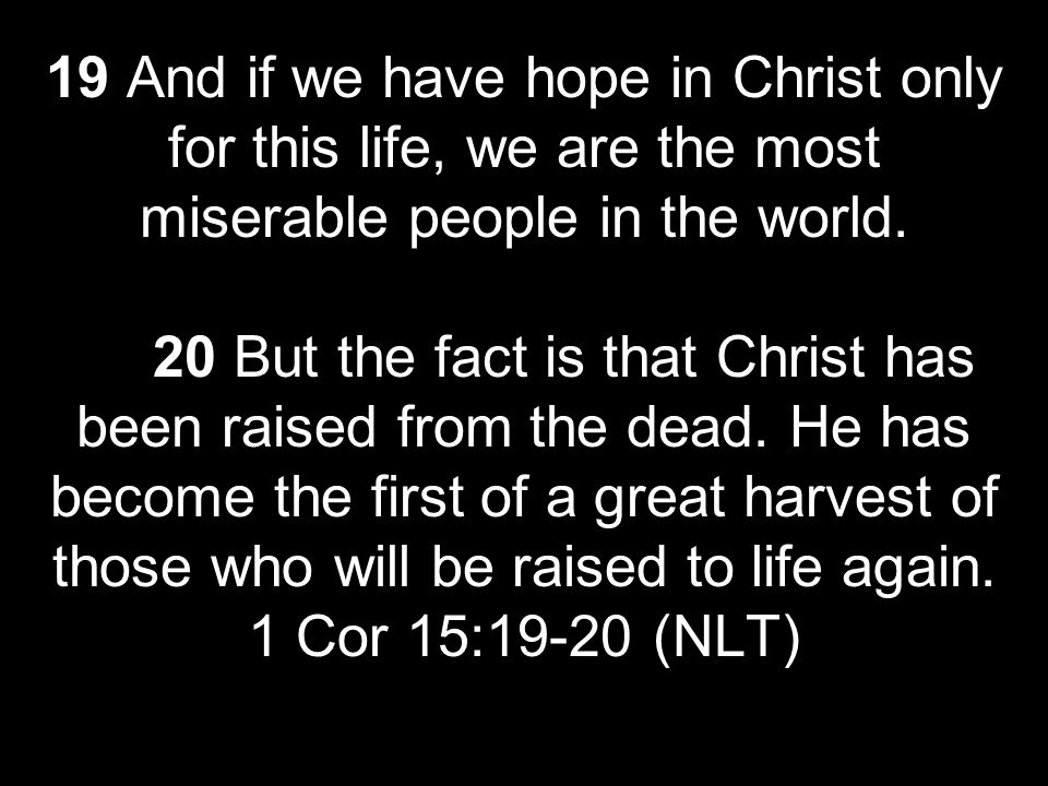 19 And if we have hope in Christ only for this life, we are the most miserable people in the world.