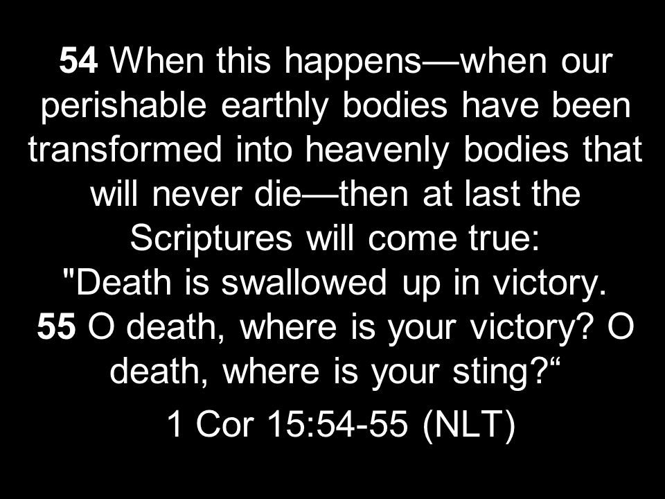 54 When this happens—when our perishable earthly bodies have been transformed into heavenly bodies that will never die—then at last the Scriptures will come true: Death is swallowed up in victory. 55 O death, where is your victory O death, where is your sting
