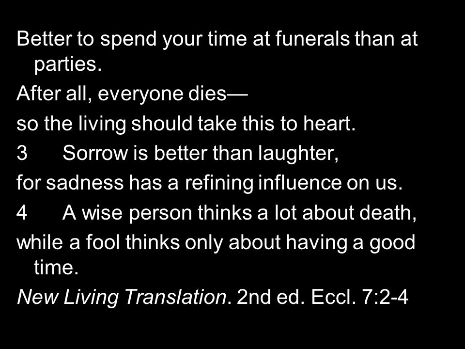 Better to spend your time at funerals than at parties.