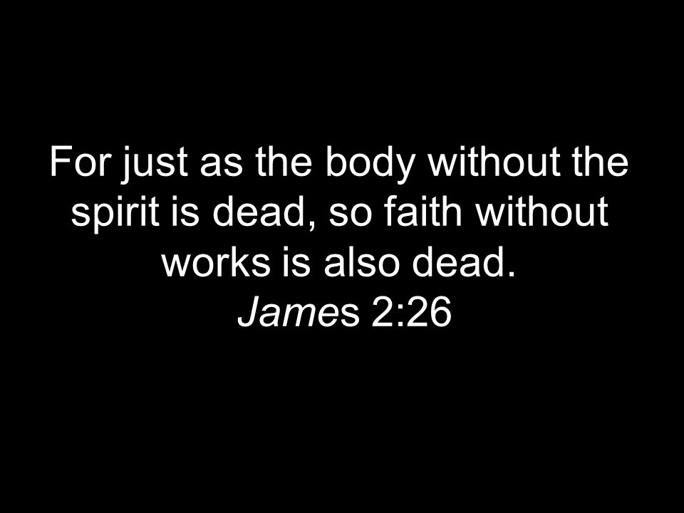 For just as the body without the spirit is dead, so faith without works is also dead. James 2:26