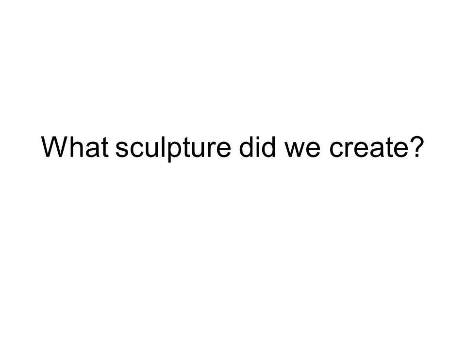 What sculpture did we create