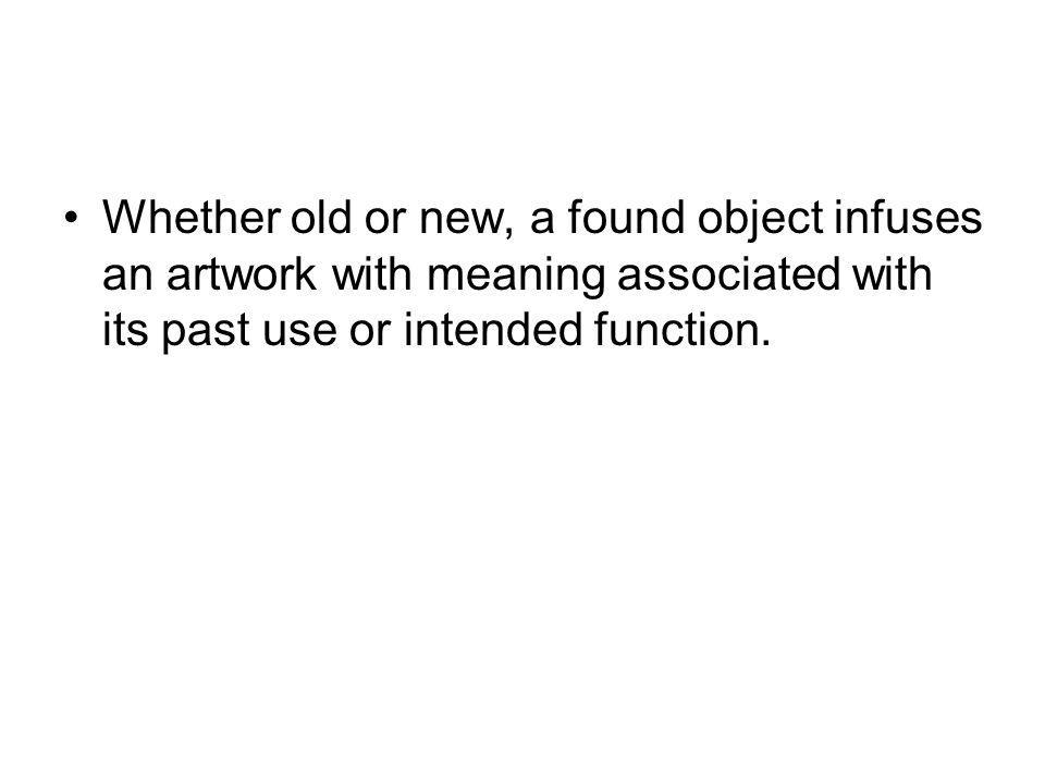 Whether old or new, a found object infuses an artwork with meaning associated with its past use or intended function.