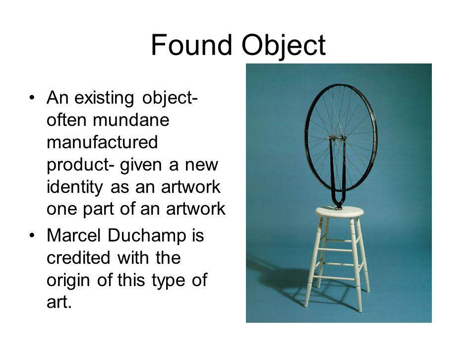 Found Object An existing object- often mundane manufactured product- given a new identity as an artwork one part of an artwork.