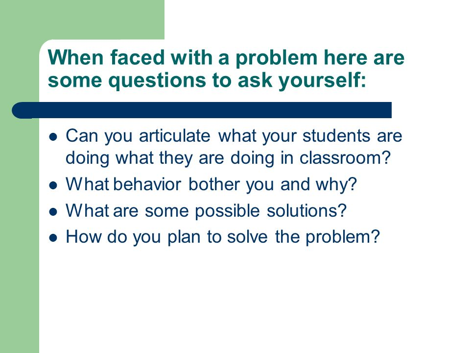 When faced with a problem here are some questions to ask yourself: