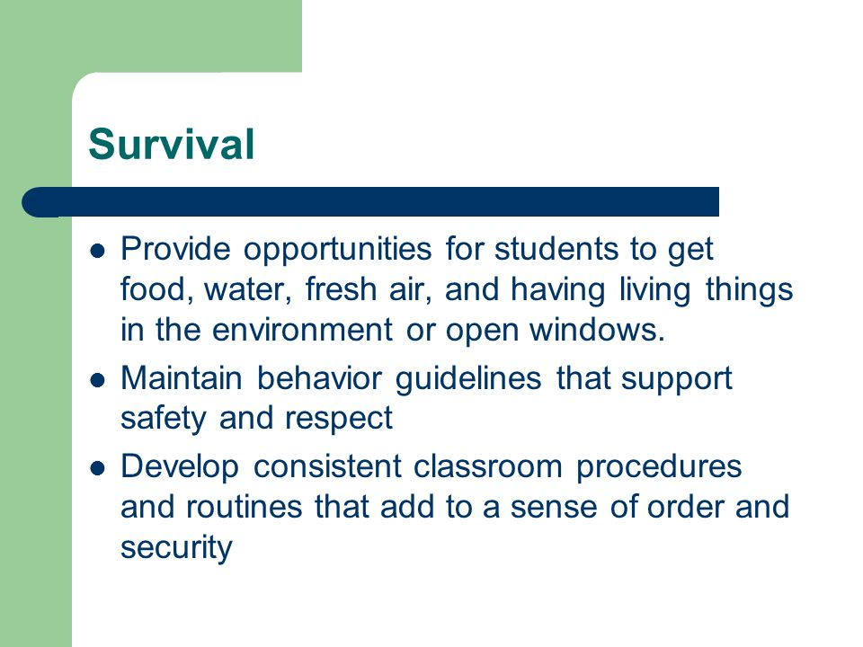 Survival Provide opportunities for students to get food, water, fresh air, and having living things in the environment or open windows.