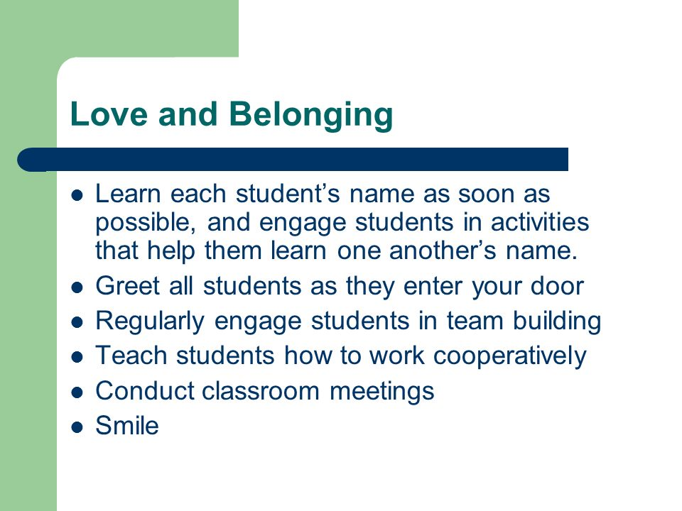 Love and Belonging Learn each student's name as soon as possible, and engage students in activities that help them learn one another's name.