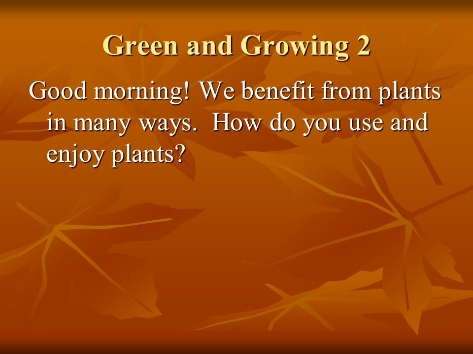 Green and Growing 2 Good morning. We benefit from plants in many ways.