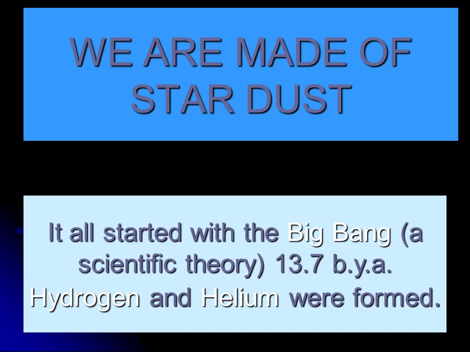 WE ARE MADE OF STAR DUSTIt all started with the Big Bang (a scientific theory) 13.7 b.y.a.