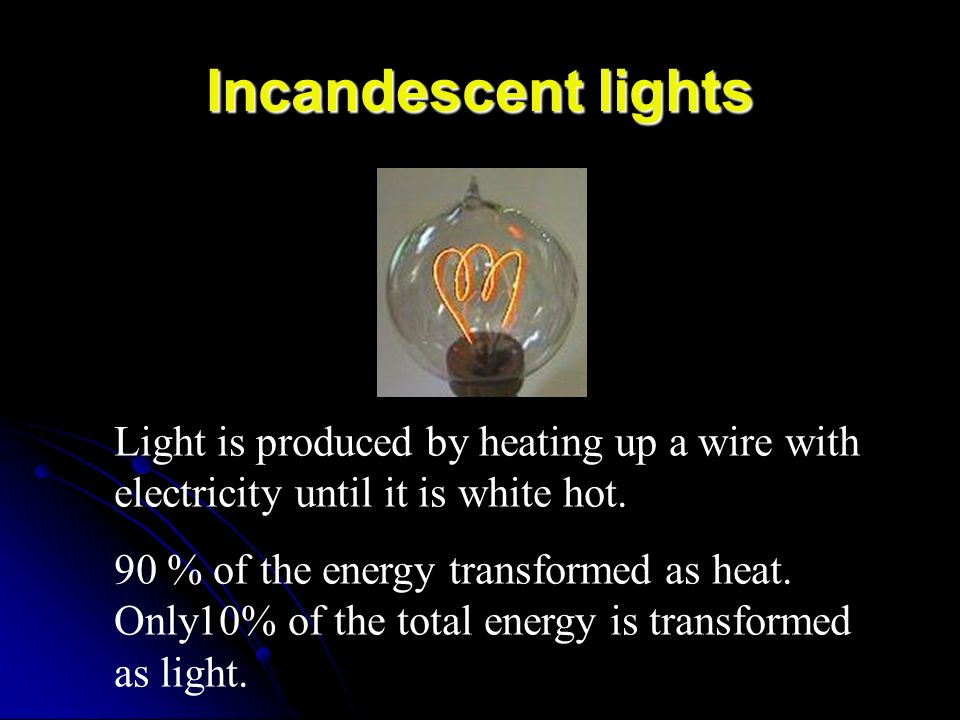 Incandescent lights Light is produced by heating up a wire with electricity until it is white hot.