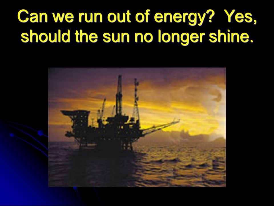 Can we run out of energy Yes, should the sun no longer shine.