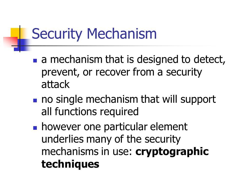 Security Mechanism a mechanism that is designed to detect, prevent, or recover from a security attack.