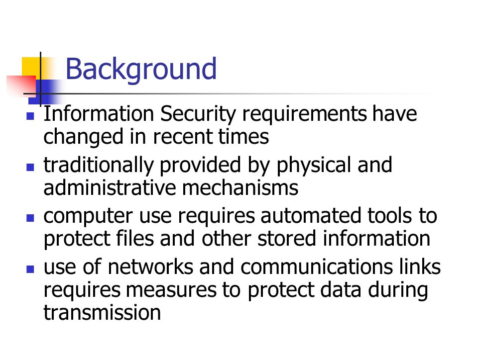 Background Information Security requirements have changed in recent times. traditionally provided by physical and administrative mechanisms.