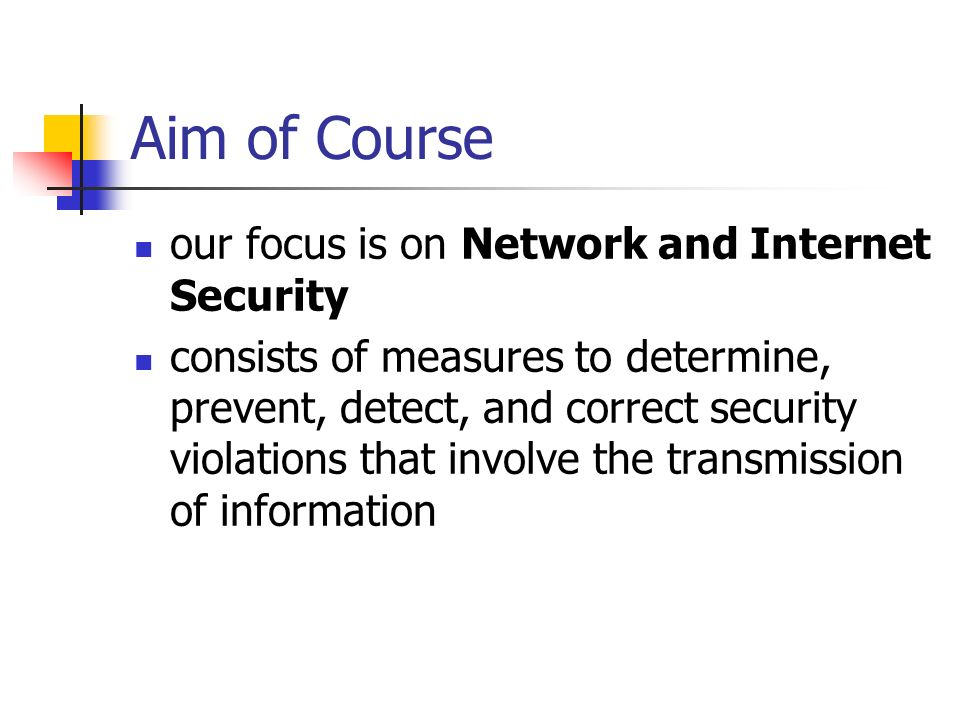 Aim of Course our focus is on Network and Internet Security