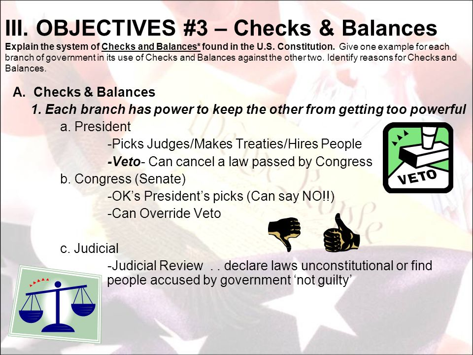 III. OBJECTIVES #3 – Checks & Balances Explain the system of Checks and Balances* found in the U.S. Constitution. Give one example for each branch of government in its use of Checks and Balances against the other two. Identify reasons for Checks and Balances.