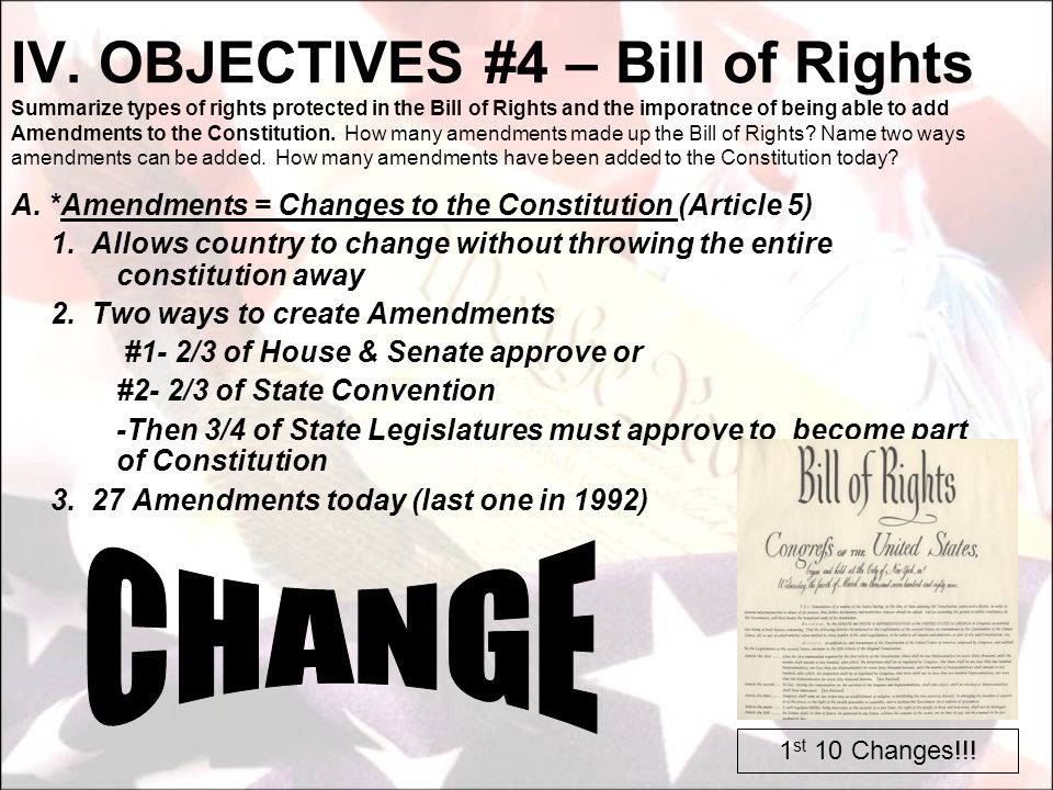 IV. OBJECTIVES #4 – Bill of Rights Summarize types of rights protected in the Bill of Rights and the imporatnce of being able to add Amendments to the Constitution. How many amendments made up the Bill of Rights Name two ways amendments can be added. How many amendments have been added to the Constitution today