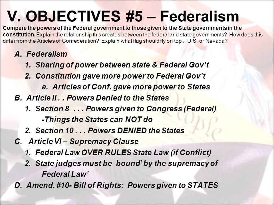 V. OBJECTIVES #5 – Federalism Compare the powers of the Federal government to those given to the State governments in the constitution. Explain the relationship this creates between the federal and state governments How does this differ from the Articles of Confederation Explain what flag should fly on top .. U.S. or Nevada