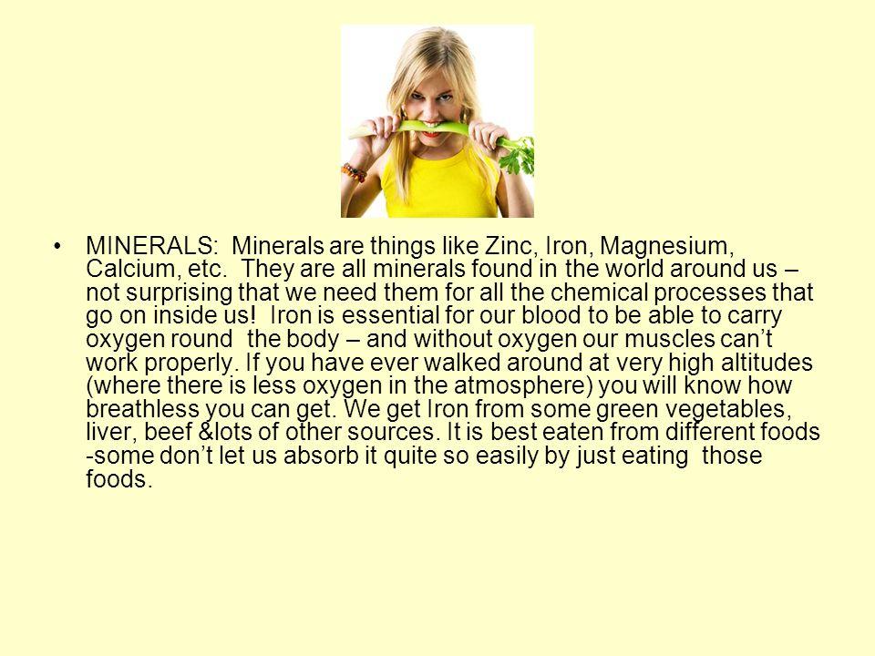 MINERALS: Minerals are things like Zinc, Iron, Magnesium, Calcium, etc