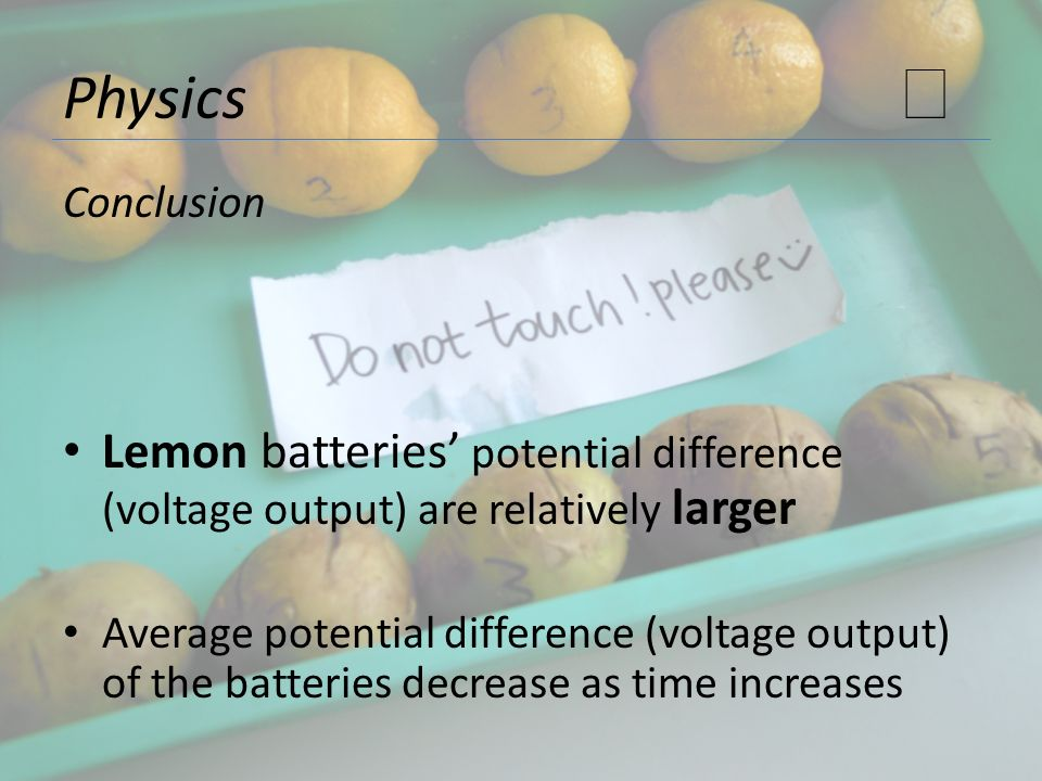 Physics ★ Conclusion. Lemon batteries' potential difference (voltage output) are relatively larger.