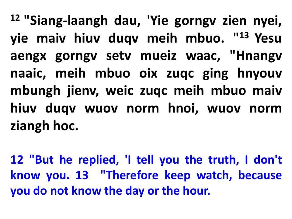 12 Siang-laangh dau, Yie gorngv zien nyei, yie maiv hiuv duqv meih mbuo. 13 Yesu aengx gorngv setv mueiz waac, Hnangv naaic, meih mbuo oix zuqc ging hnyouv mbungh jienv, weic zuqc meih mbuo maiv hiuv duqv wuov norm hnoi, wuov norm ziangh hoc.