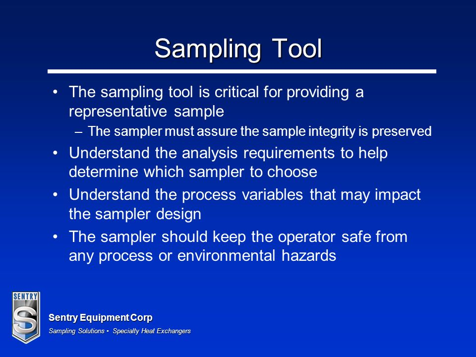 Sampling ToolThe sampling tool is critical for providing a representative sample. The sampler must assure the sample integrity is preserved.