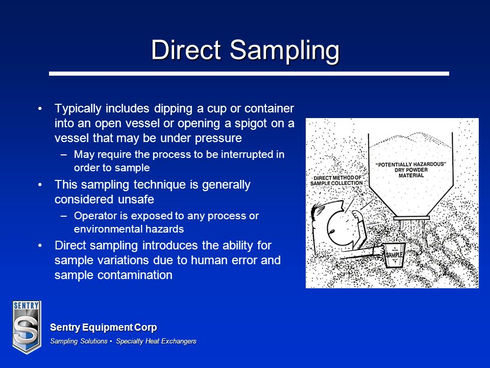 Direct Sampling Typically includes dipping a cup or container into an open vessel or opening a spigot on a vessel that may be under pressure.