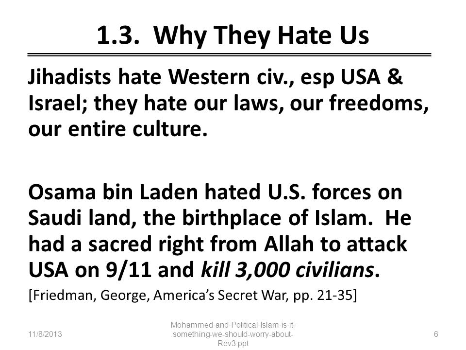 1.3. Why They Hate Us Jihadists hate Western civ., esp USA & Israel; they hate our laws, our freedoms, our entire culture.