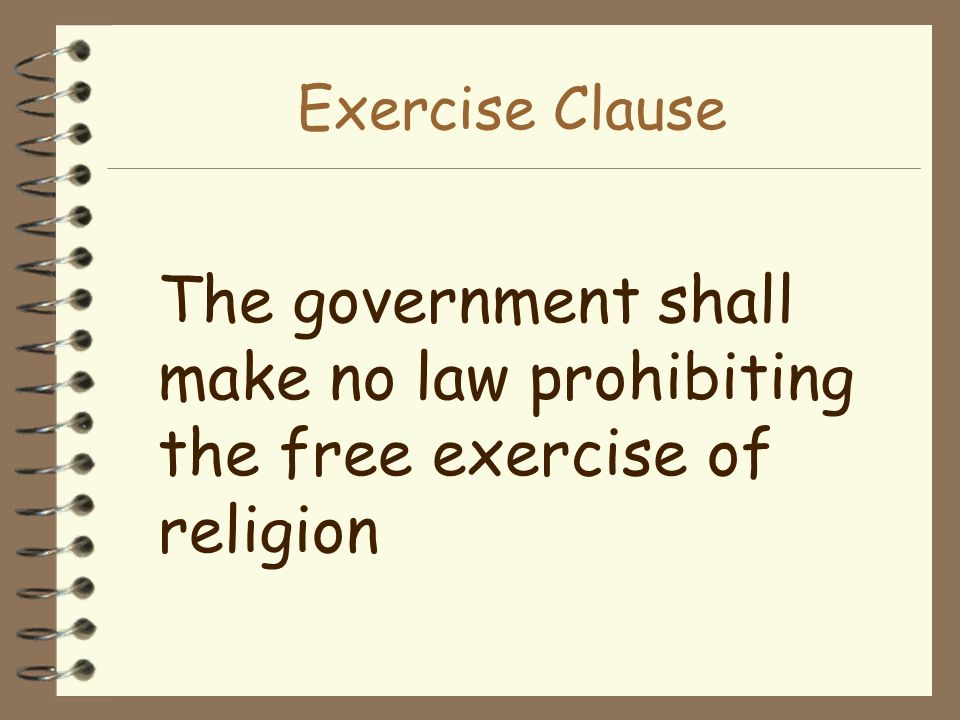 Exercise Clause The government shall make no law prohibiting the free exercise of religion