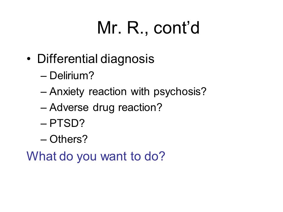 Mr. R., cont'd Differential diagnosis What do you want to do