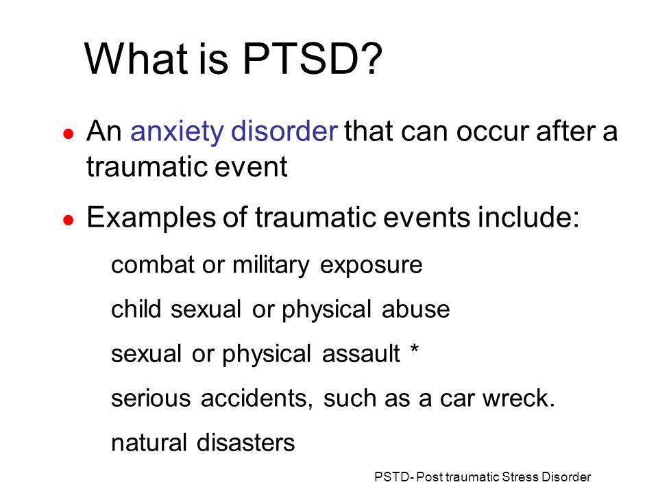 What is PTSD An anxiety disorder that can occur after a traumatic event. Examples of traumatic events include: