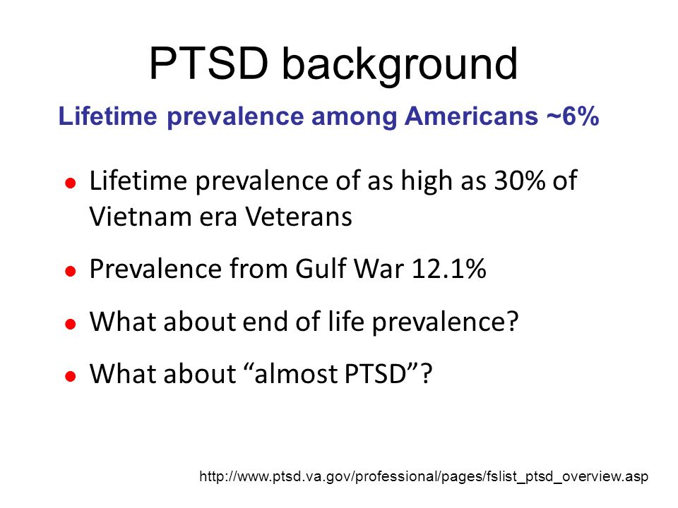 PTSD background Lifetime prevalence among Americans ~6% Lifetime prevalence of as high as 30% of Vietnam era Veterans.