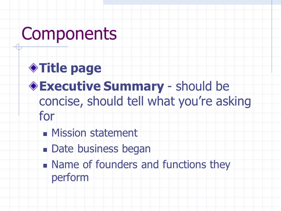 Components Title page. Executive Summary - should be concise, should tell what you're asking for. Mission statement.