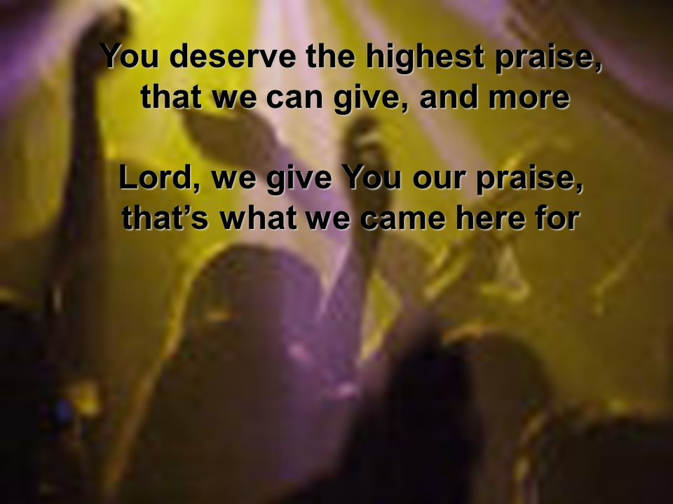 You deserve the highest praise, that we can give, and more