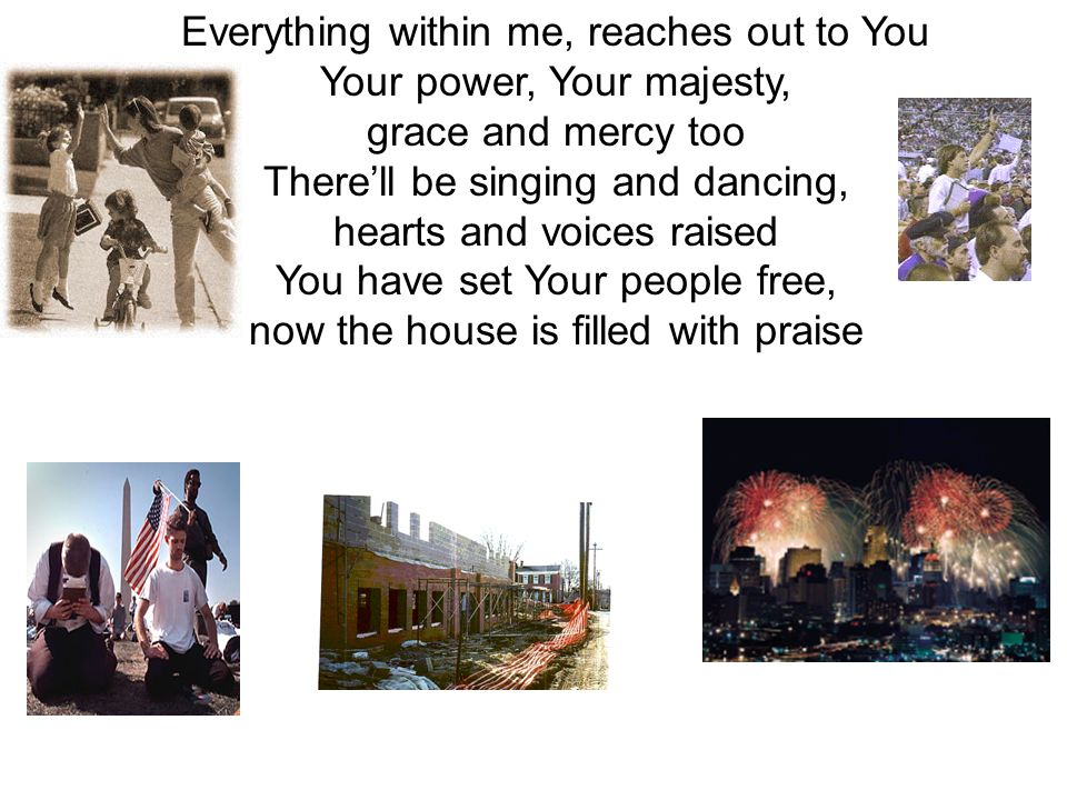 Everything within me, reaches out to You Your power, Your majesty,