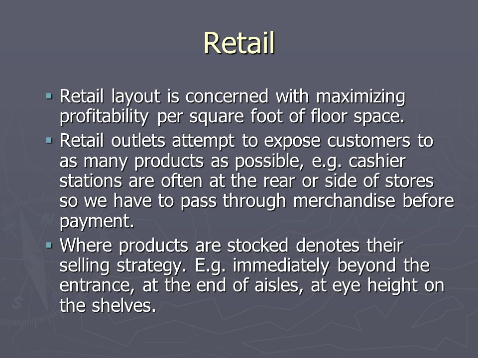 Retail Retail layout is concerned with maximizing profitability per square foot of floor space.