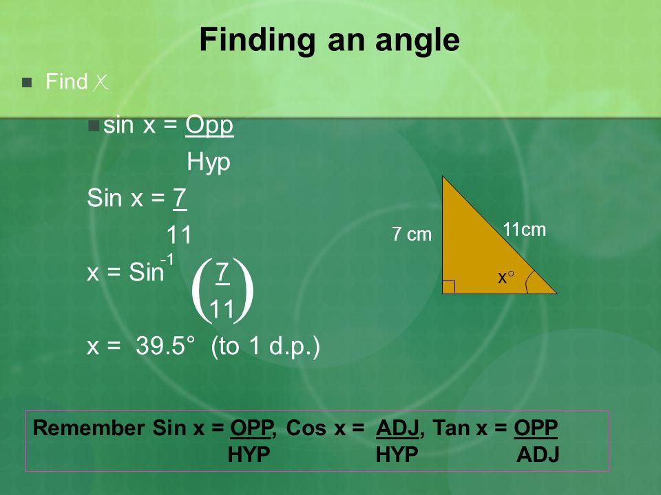 ( ) Finding an angle sin x = Opp Hyp Sin x = 7 11 x = Sin 7