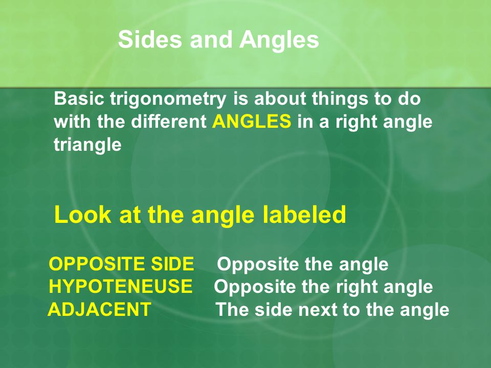 Sides and Angles Basic trigonometry is about things to do