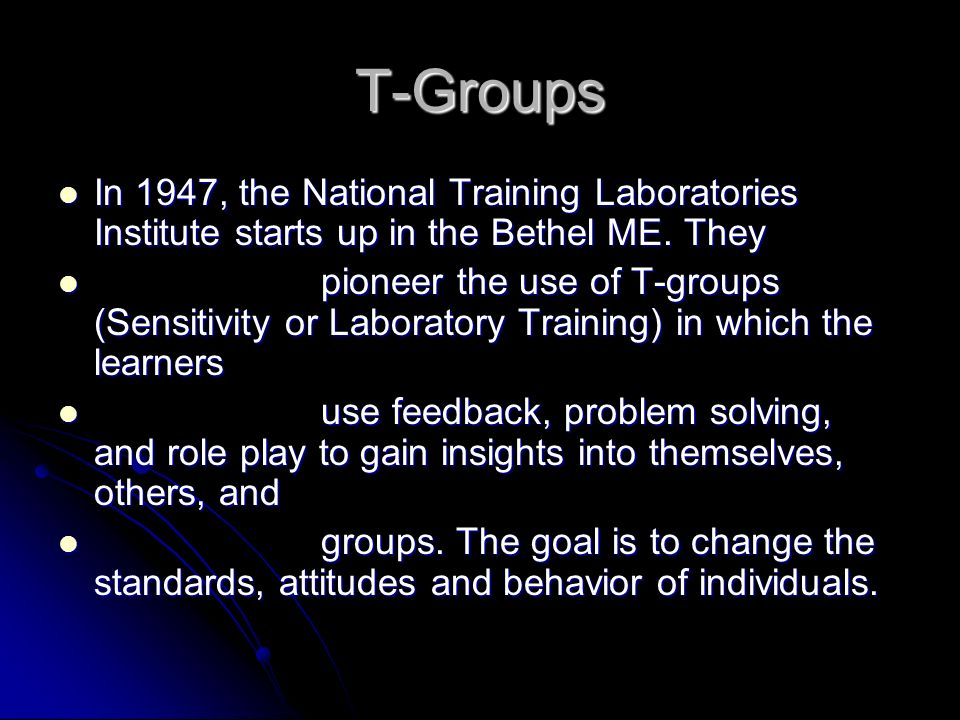 T-Groups In 1947, the National Training Laboratories Institute starts up in the Bethel ME. They.