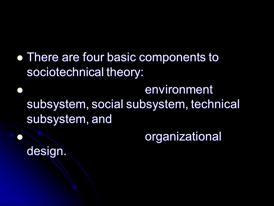 There are four basic components to sociotechnical theory: